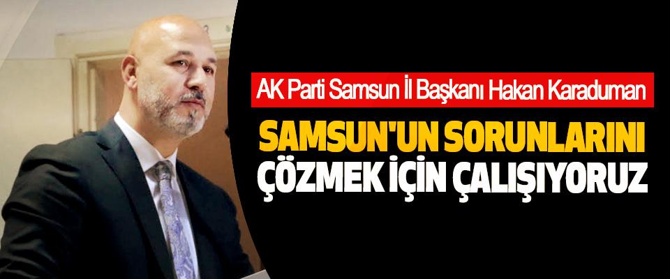 AK Parti Samsun İl Başkanı Hakan Karaduman: Samsun'un Sorunlarını Çözmek İçin Çalışıyoruz