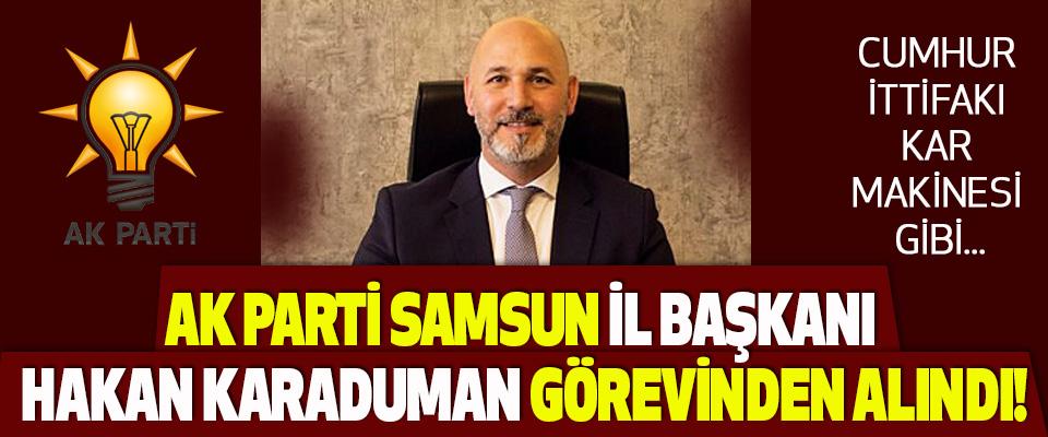 AK Parti Samsun İl Başkanı Hakan Karaduman Görevinden Alındı!