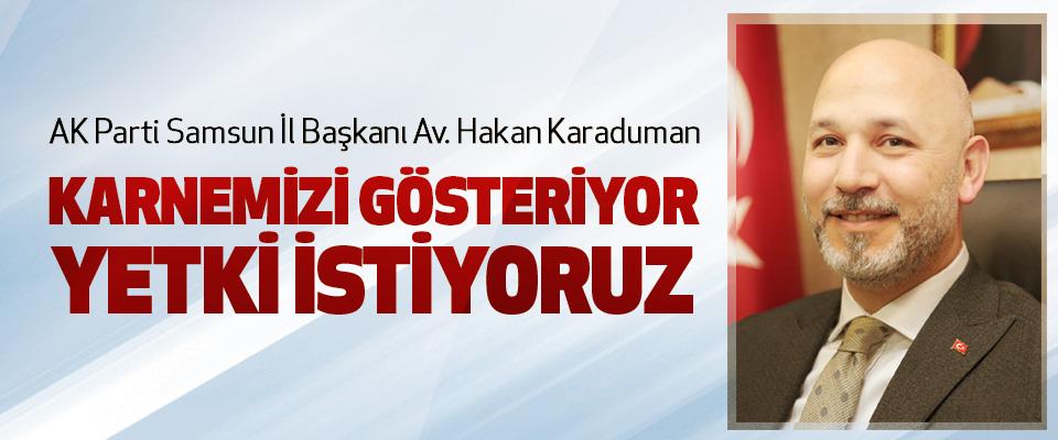 AK Parti Samsun İl Başkanı Av. Hakan Karaduman: Karnemizi Gösteriyor, Yetki İstiyoruz