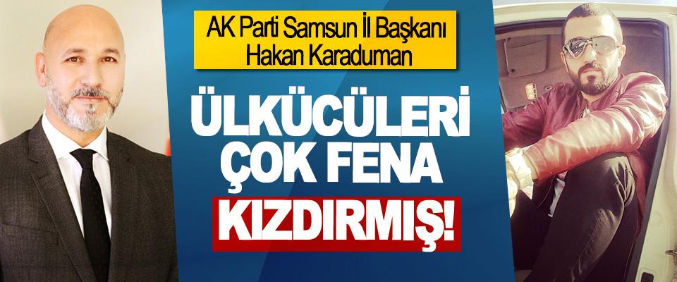 AK Parti Samsun İl Başkanı Hakan Karaduman Ülkücüleri çok fena kızdırmış
