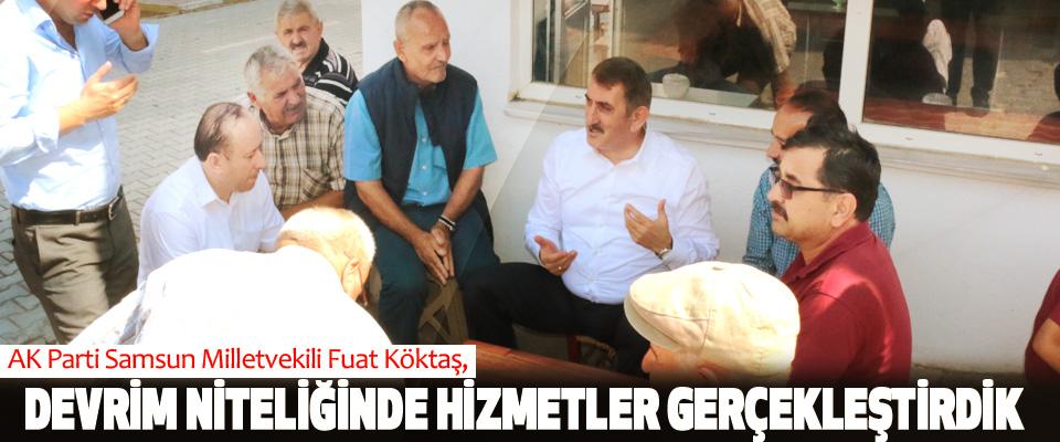 AK Parti Samsun Milletvekili Fuat Köktaş, Devrim Niteliğinde Hizmetler Gerçekleştirdik