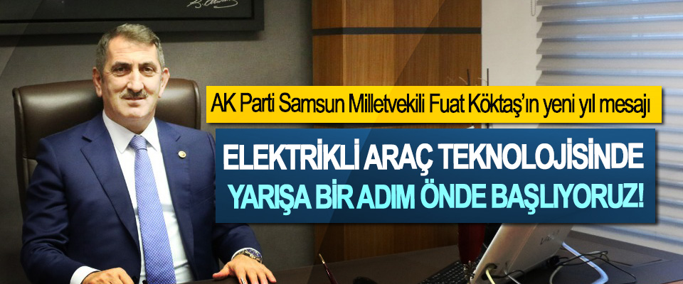 AK Parti Samsun Milletvekili Fuat Köktaş'ın yeni yıl mesajı:Elektrikli araç teknolojisinde yarışa bir adım önde başlıyoruz!