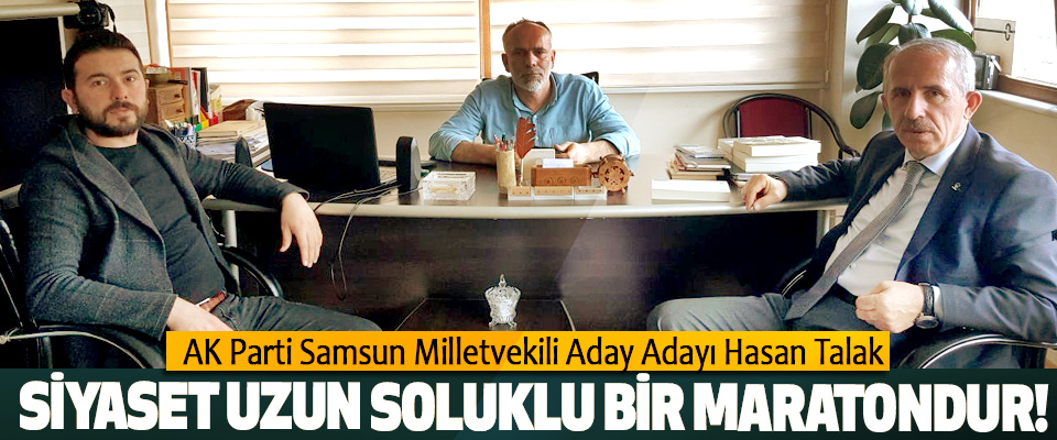 AK Parti Samsun Milletvekili Aday Adayı Hasan Talak: Siyaset uzun soluklu bir maratondur!