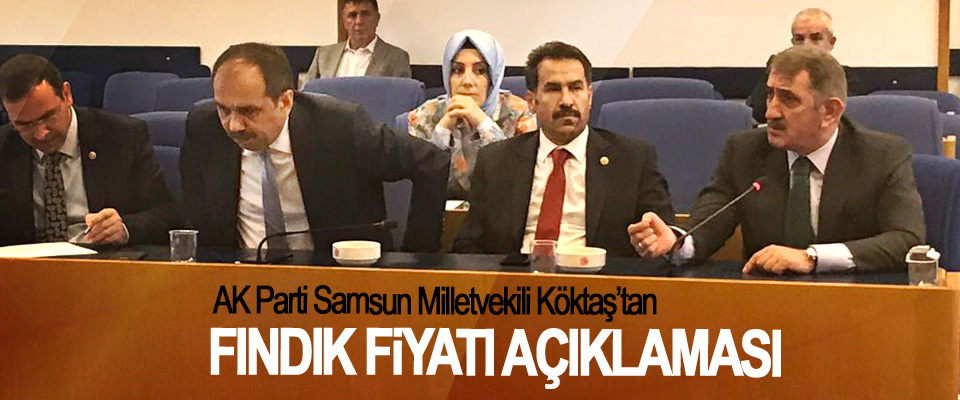 AK Parti Samsun Milletvekili Köktaş'tan Fındık Fiyatı Açıklaması