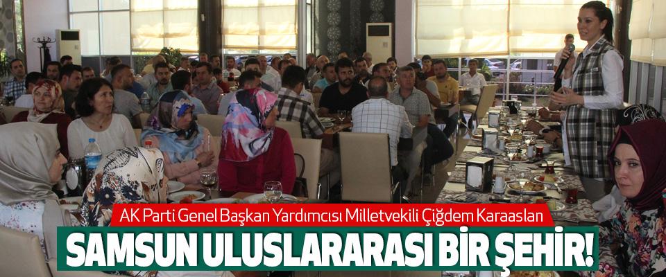 AK Parti Samsun Milletvekili Çiğdem Karaaslan; Samsun Uluslararası bir şehir!