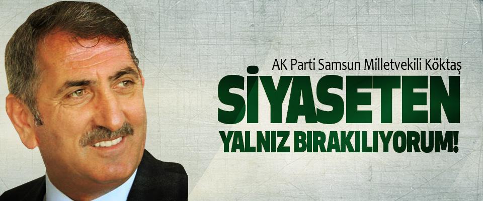 AK Parti Samsun Milletvekili Köktaş: Siyaseten yalnız bırakılıyorum!