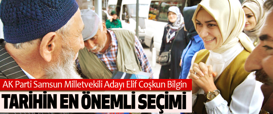 AK Parti Samsun Milletvekili Adayı Elif Coşkun Bilgin: Tarihin En Önemli Seçimi