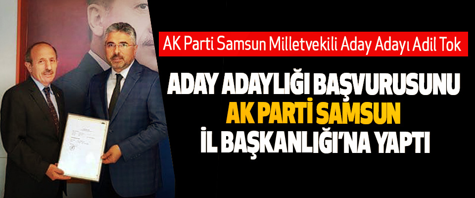 AK Parti Samsun Milletvekili Aday Adayı Adil Tok Aday Adaylığı Başvurusunu Yaptı