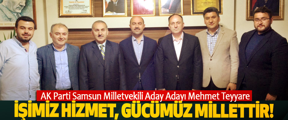 AK Parti Samsun Milletvekili Aday Adayı Mehmet Teyyare: İşimiz hizmet, gücümüz millettir!