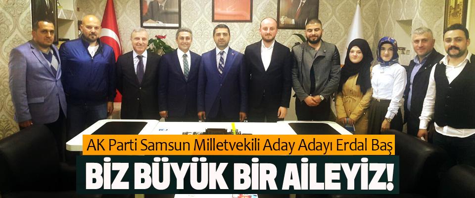 AK Parti Samsun Milletvekili Aday Adayı Erdal Baş: Biz büyük bir aileyiz!