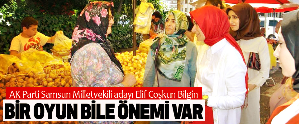 AK Parti Samsun Milletvekili adayı Elif Coşkun Bilgin: Bir Oyun Bile Önemi Var