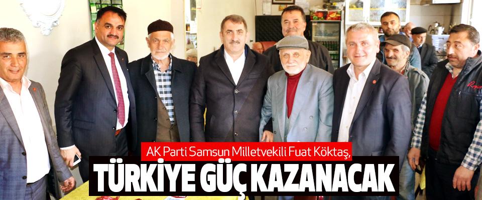 AK Parti Samsun Milletvekili Fuat Köktaş,Türkiye Güç Kazanacak