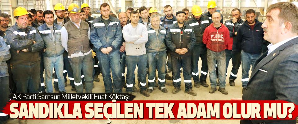 AK Parti Samsun Milletvekili Fuat Köktaş: Sandıkla seçilen tek adam olur mu?
