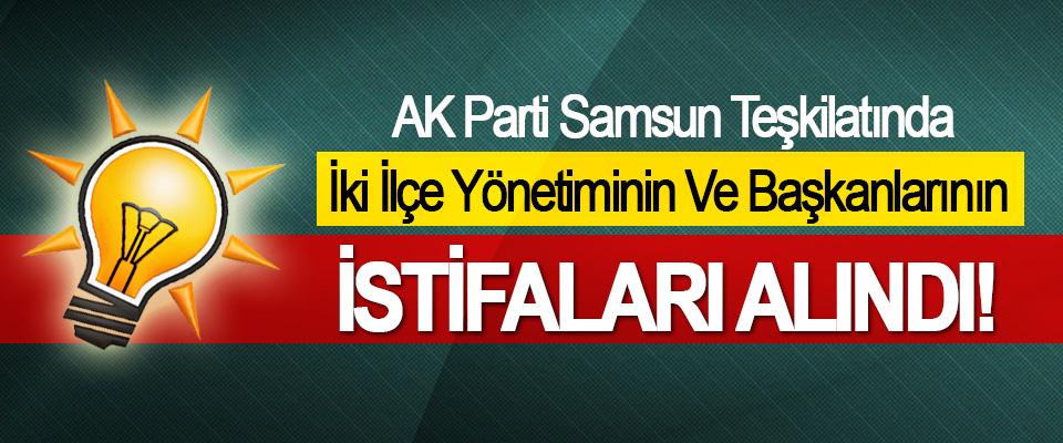 AK Parti Samsun Teşkilatında İki İlçe Yönetiminin Ve Başkanlarının  İstifaları alındı!