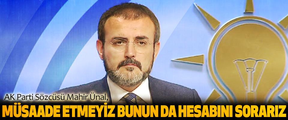 AK Parti Sözcüsü Mahir Ünal: Müsaade Etmeyiz Bunun Da Hesabını Sorarız