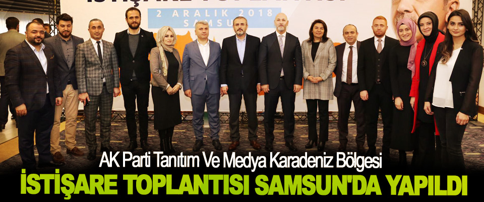 AK Parti Tanıtım Ve Medya Karadeniz Bölgesi İstişare Toplantısı Samsun'da Yapıldı