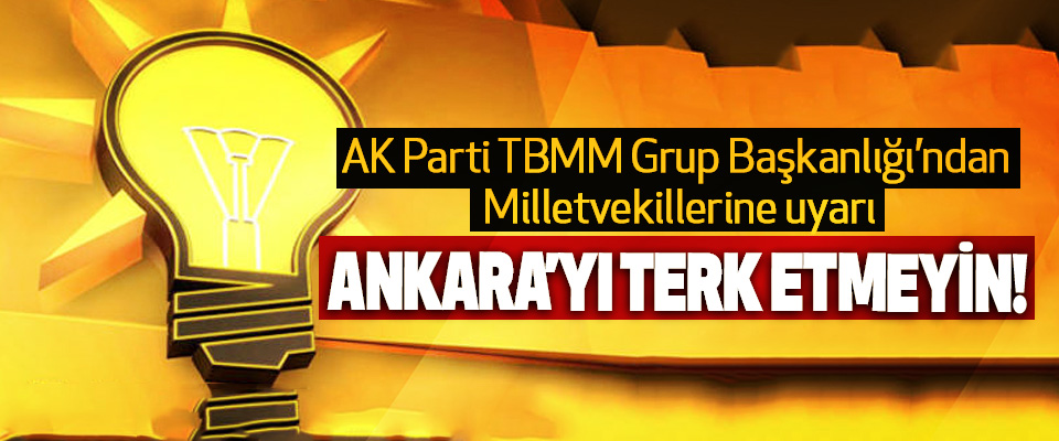 AK Parti TBMM Grup Başkanlığı'ndan Milletvekillerine uyarı: Ankara'yı terk etmeyin!