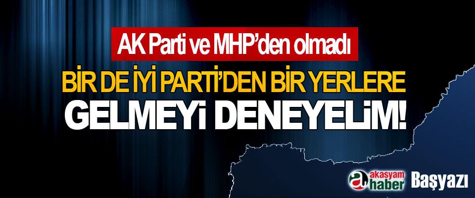AK Parti ve MHP'den olmadı Bir de İyi Parti'den bir yerlere gelmeyi deneyelim!