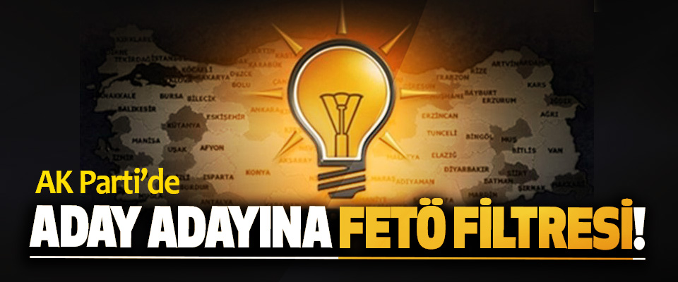 AK Parti'de Aday Adayına FETÖ Filtresi!