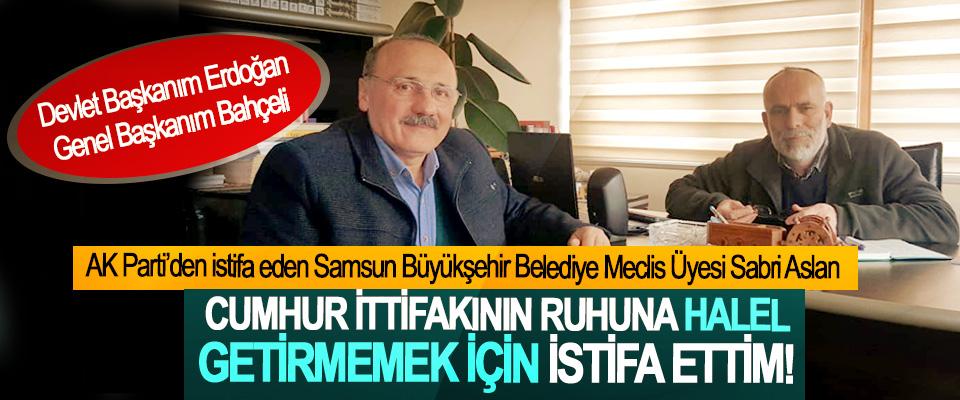 AK Parti'den istifa eden Samsun Büyükşehir Belediye Meclis Üyesi Sabri Aslan: Cumhur ittifakının ruhuna halel getirmemek için istifa ettim!
