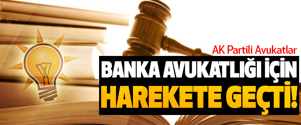 AK Partili Avukatlar Banka avukatlığı için harekete geçti!