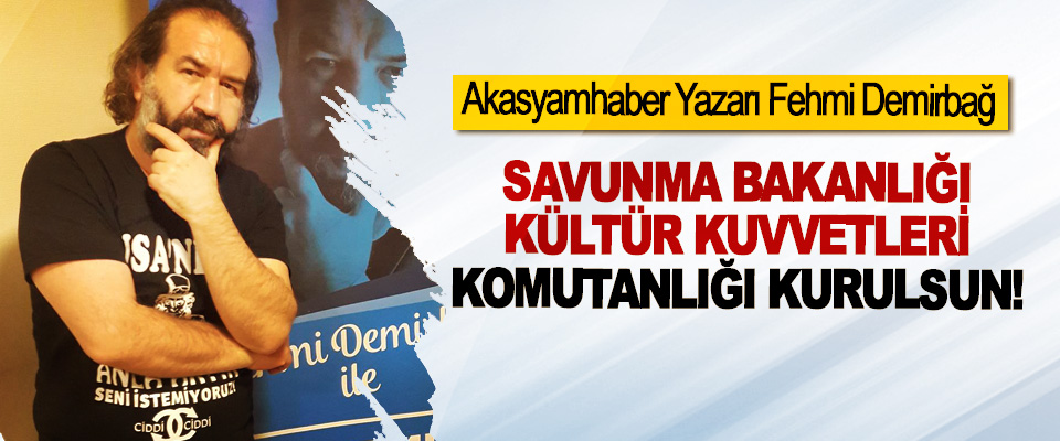 Akasyamhaber Yazarı Fehmi Demirbağ: Savunma Bakanlığı Kültür Kuvvetleri Komutanlığı kurulsun!