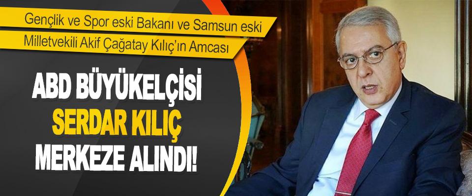 Akif Çağatay Kılıç'ın Amcası ABD Büyükelçisi Serdar Kılıç Merkeze Alındı!