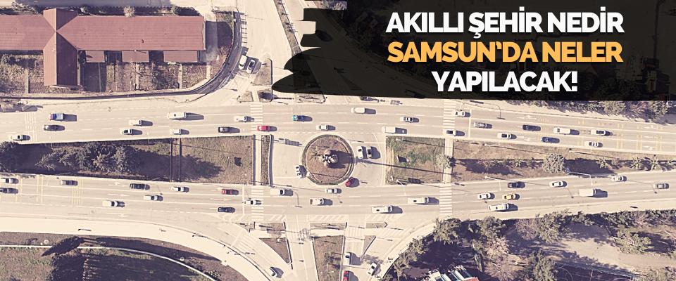 Akıllı Şehir Nedir, Samsun'da Neler Yapılacak!