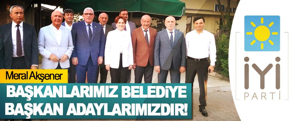 Akşener: Başkanlarımız belediye başkan adaylarımızdır!