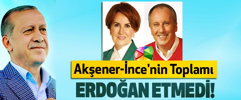 Akşener-İnce'nin Toplamı Erdoğan Etmedi!