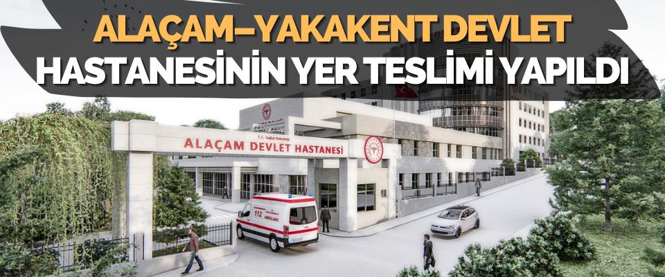 Alaçam – Yakakent Devlet Hastanesinin Yer Teslimi Yapıldı