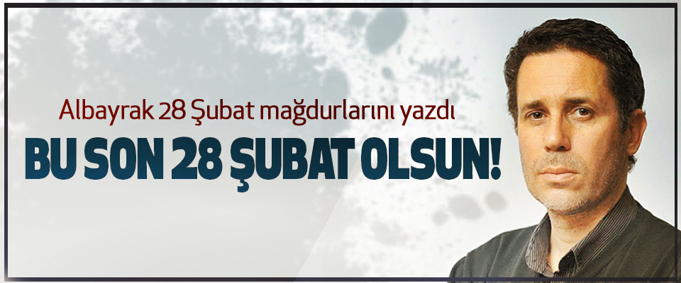 Albayrak 28 Şubat mağdurlarını yazdı: Bu son 28 şubat olsun!