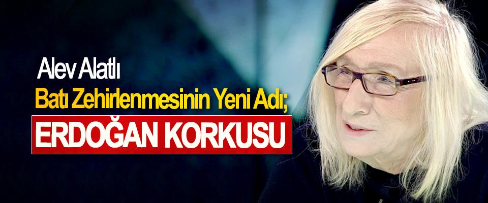 Alev Alatlı: Batı Zehirlenmesinin Yeni Adı; Erdoğan Korkusu