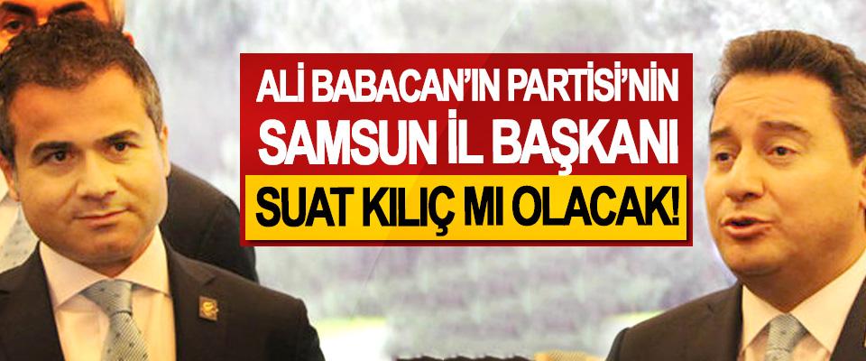 Ali Babacan'ın Partisi'nin Samsun İl Başkanı Suat Kılıç mı olacak!