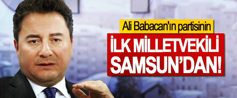 Ali Babacan'ın partisinin İlk milletvekili Samsun'dan!