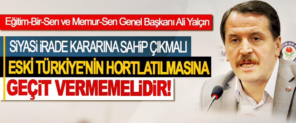 Ali Yalçın: Siyasi irade kararına sahip çıkmalı eski Türkiye'nin hortlatılmasına geçit vermemelidir!