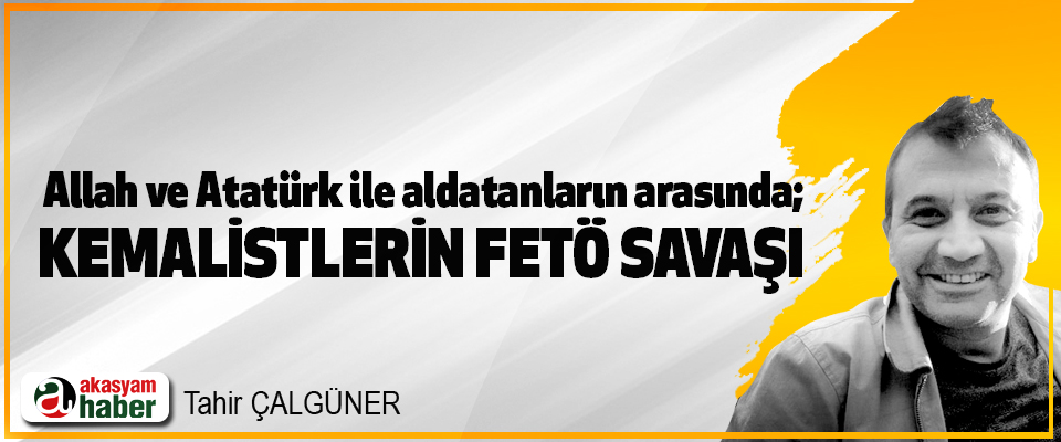 Allah ve Atatürk ile aldatanların arasında; Kemalistlerin FETÖ Savaşı