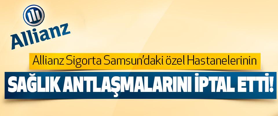 Allianz Sigorta Samsun'daki özel Hastanelerinin Sağlık antlaşmalarını iptal etti!