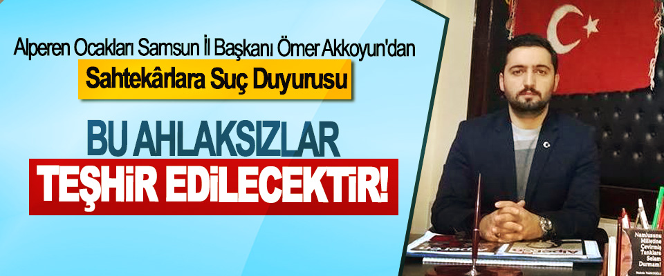 Alperen Ocakları Samsun İl Başkanı Ömer Akkoyun'dan Sahtekârlara Suç Duyurusu