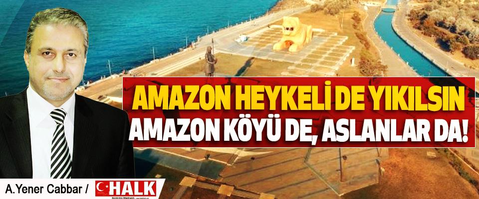 Amazon heykeli de yıkılsın, amazon köyü de, aslanlar da!