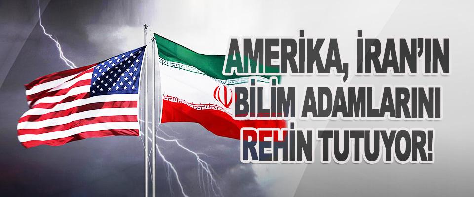 Amerika, İran'ın Bilim Adamlarını Rehin Tutuyor!