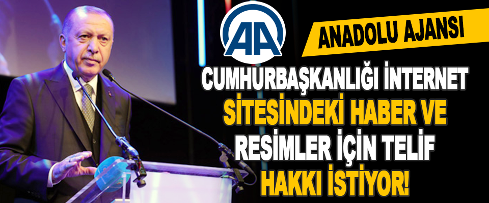 Anadolu Ajansı Cumhurbaşkanlığı İnternet Sitesindeki Haber ve Resimler İçin Telif Hakkı İstiyor!