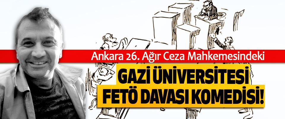Ankara 26. Ağır Ceza Mahkemesindeki Gazi Üniversitesi FETÖ Davası Komedisi!