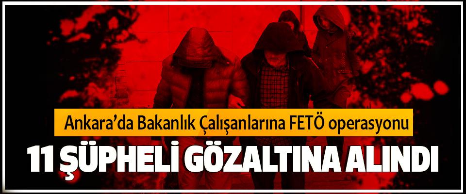 Ankara merkezli FETÖ operasyonunda 11 Şüpheli Gözaltına Alındı