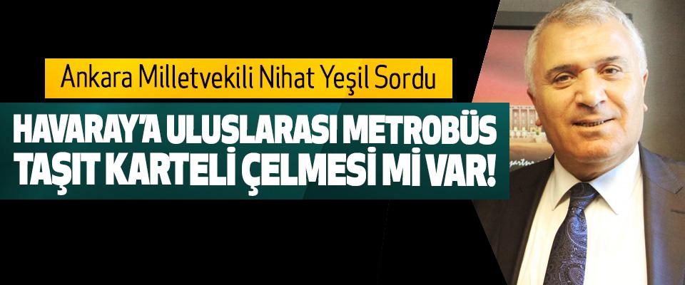 Ankara Milletvekili Nihat Yeşil Sordu; Havaray'a uluslarası metrobüs taşıt karteli çelmesi mi var!