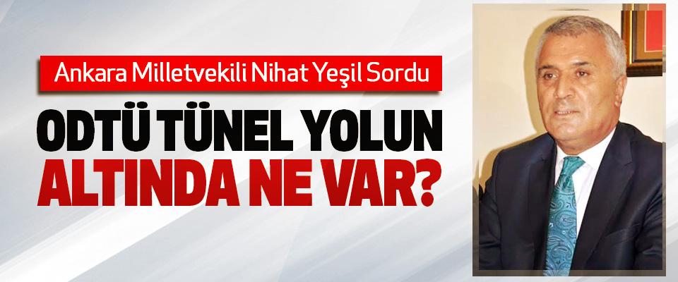 Ankara Milletvekili Nihat Yeşil Sordu: ODTÜ tünel yolun altında ne var?