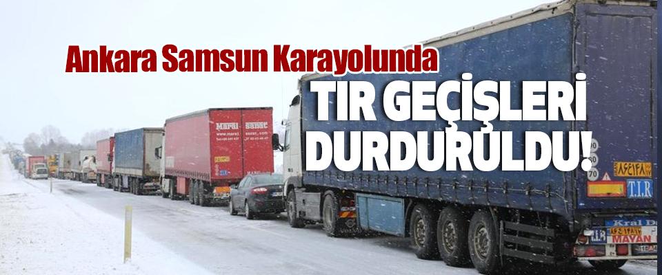 Ankara Samsun Karayolunda Tır geçişleri durduruldu!