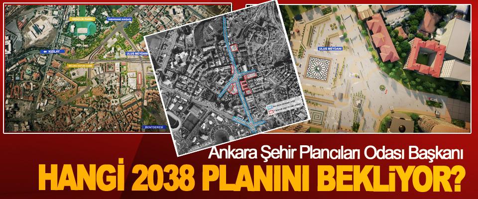 Ankara Şehir Plancıları Odası Başkanı Hangi 2038 planını bekliyor?