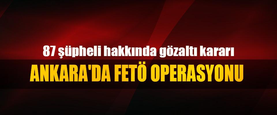 Ankara'da FETÖ Operasyonu: 87 şüpheli hakkında gözaltı kararı