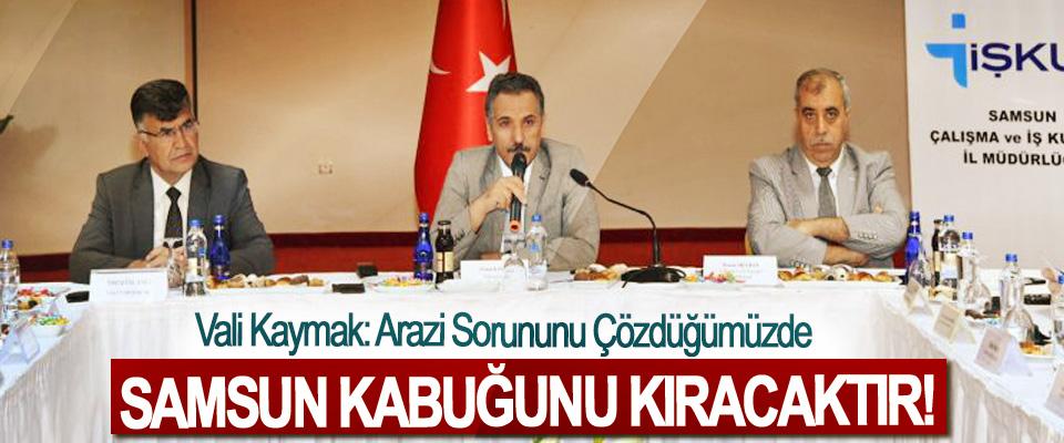 Samsun Valisi Osman Kaymak: Arazi Sorununu Çözdüğümüzde Samsun kabuğunu kıracaktır!